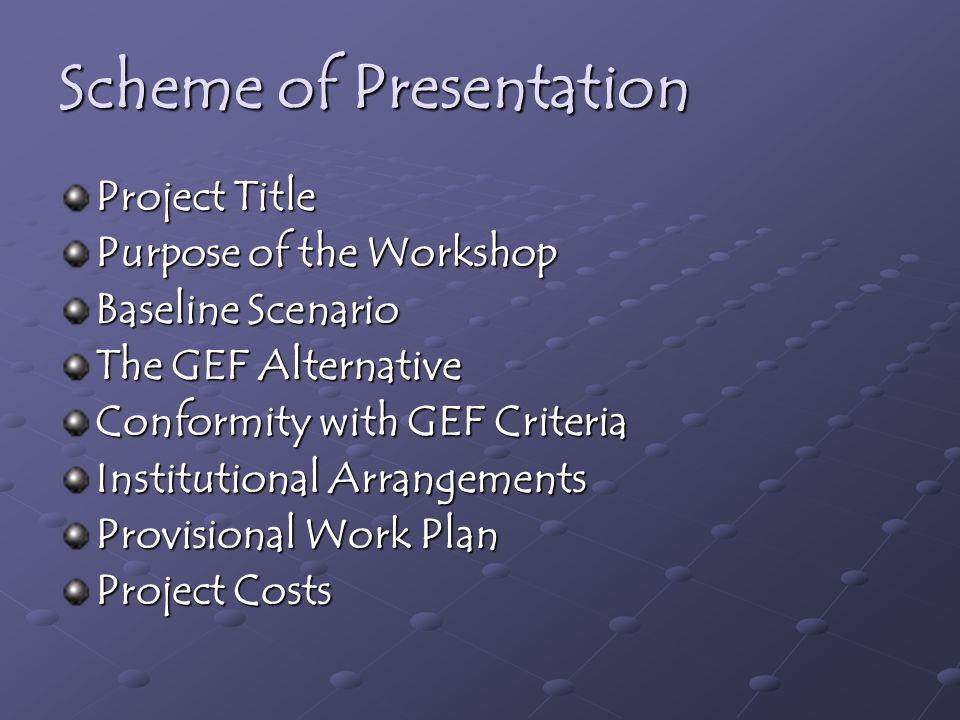 Scheme of Presentation Project Title Purpose of the Workshop Baseline Scenario The GEF Alternative Conformity with GEF Criteria Institutional Arrangements Provisional Work Plan Project Costs