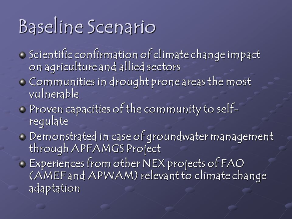 Baseline Scenario Scientific confirmation of climate change impact on agriculture and allied sectors Communities in drought prone areas the most vulnerable Proven capacities of the community to self- regulate Demonstrated in case of groundwater management through APFAMGS Project Experiences from other NEX projects of FAO (AMEF and APWAM) relevant to climate change adaptation