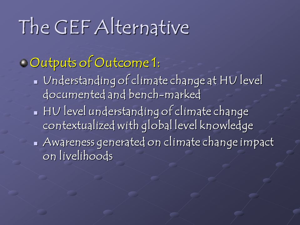 The GEF Alternative Outputs of Outcome 1: Understanding of climate change at HU level documented and bench-marked Understanding of climate change at HU level documented and bench-marked HU level understanding of climate change contextualized with global level knowledge HU level understanding of climate change contextualized with global level knowledge Awareness generated on climate change impact on livelihoods Awareness generated on climate change impact on livelihoods