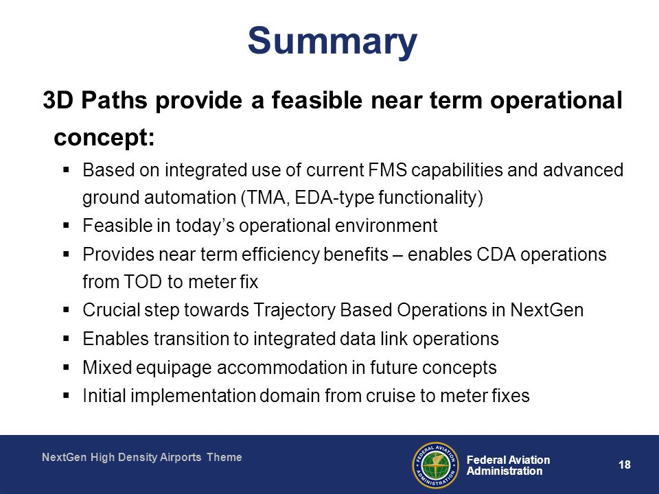 18 Federal Aviation Administration NextGen High Density Airports Theme Summary 3D Paths provide a feasible near term operational concept:  Based on integrated use of current FMS capabilities and advanced ground automation (TMA, EDA-type functionality)  Feasible in today's operational environment  Provides near term efficiency benefits – enables CDA operations from TOD to meter fix  Crucial step towards Trajectory Based Operations in NextGen  Enables transition to integrated data link operations  Mixed equipage accommodation in future concepts  Initial implementation domain from cruise to meter fixes