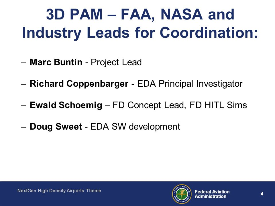 4 Federal Aviation Administration NextGen High Density Airports Theme 3D PAM – FAA, NASA and Industry Leads for Coordination: –Marc Buntin - Project Lead –Richard Coppenbarger - EDA Principal Investigator –Ewald Schoemig – FD Concept Lead, FD HITL Sims –Doug Sweet - EDA SW development