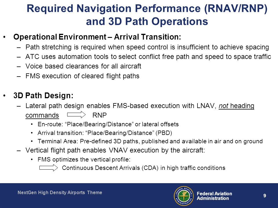 9 Federal Aviation Administration NextGen High Density Airports Theme Required Navigation Performance (RNAV/RNP) and 3D Path Operations Operational Environment – Arrival Transition: –Path stretching is required when speed control is insufficient to achieve spacing –ATC uses automation tools to select conflict free path and speed to space traffic –Voice based clearances for all aircraft –FMS execution of cleared flight paths 3D Path Design: –Lateral path design enables FMS-based execution with LNAV, not heading commands RNP En-route: Place/Bearing/Distance or lateral offsets Arrival transition: Place/Bearing/Distance (PBD) Terminal Area: Pre-defined 3D paths, published and available in air and on ground –Vertical flight path enables VNAV execution by the aircraft: FMS optimizes the vertical profile: Continuous Descent Arrivals (CDA) in high traffic conditions