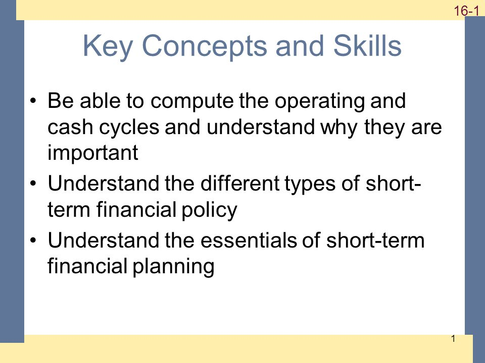 Key Concepts and Skills Be able to compute the operating and cash cycles and understand why they are important Understand the different types of short- term financial policy Understand the essentials of short-term financial planning