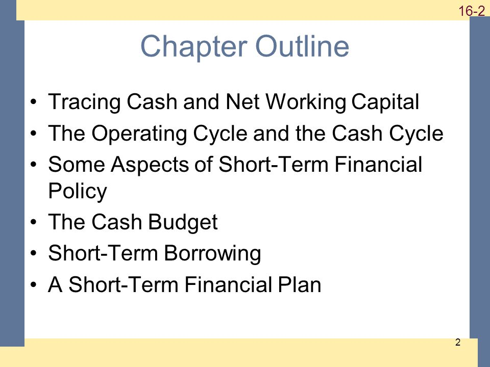 Chapter Outline Tracing Cash and Net Working Capital The Operating Cycle and the Cash Cycle Some Aspects of Short-Term Financial Policy The Cash Budget Short-Term Borrowing A Short-Term Financial Plan
