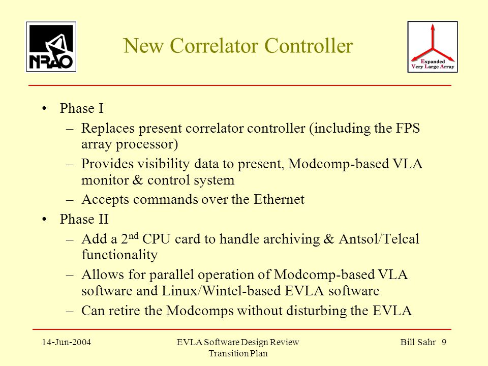 14-Jun-2004EVLA Software Design Review Transition Plan Bill Sahr 9 New Correlator Controller Phase I –Replaces present correlator controller (including the FPS array processor) –Provides visibility data to present, Modcomp-based VLA monitor & control system –Accepts commands over the Ethernet Phase II –Add a 2 nd CPU card to handle archiving & Antsol/Telcal functionality –Allows for parallel operation of Modcomp-based VLA software and Linux/Wintel-based EVLA software –Can retire the Modcomps without disturbing the EVLA