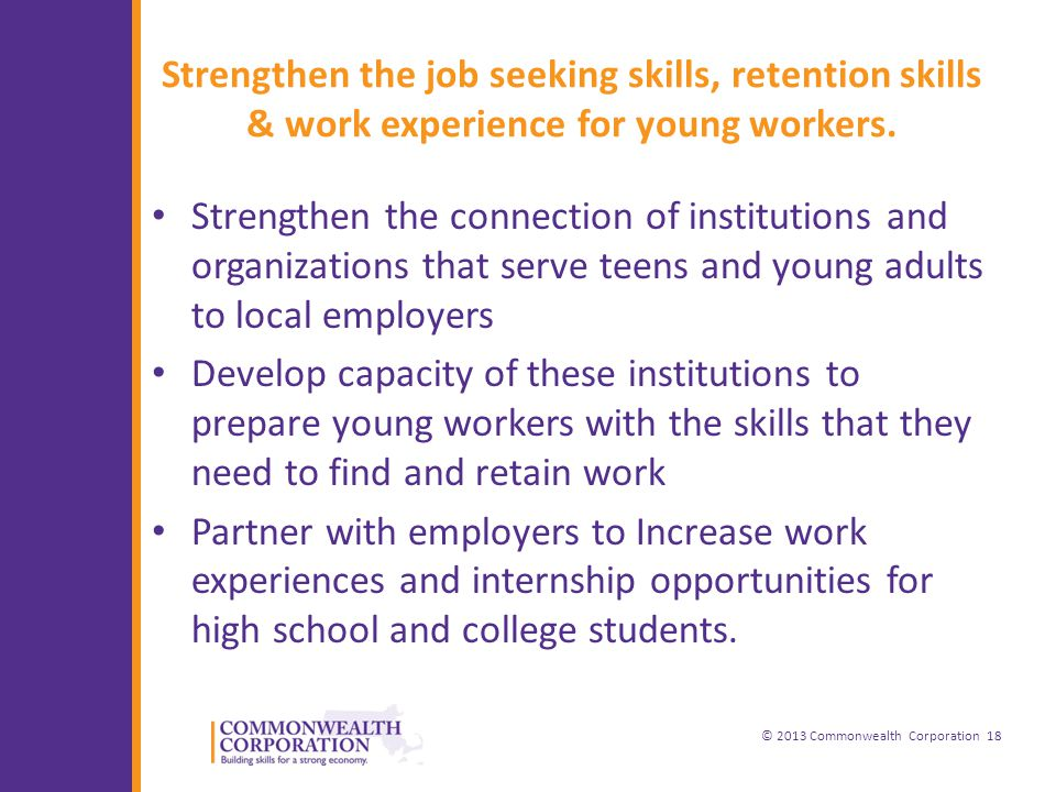 © 2013 Commonwealth Corporation 18 Strengthen the job seeking skills, retention skills & work experience for young workers.