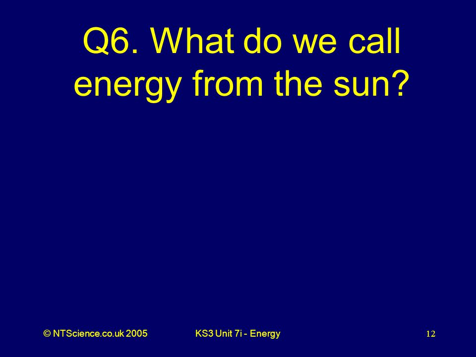 © NTScience.co.uk 2005KS3 Unit 7i - Energy12 Q6. What do we call energy from the sun
