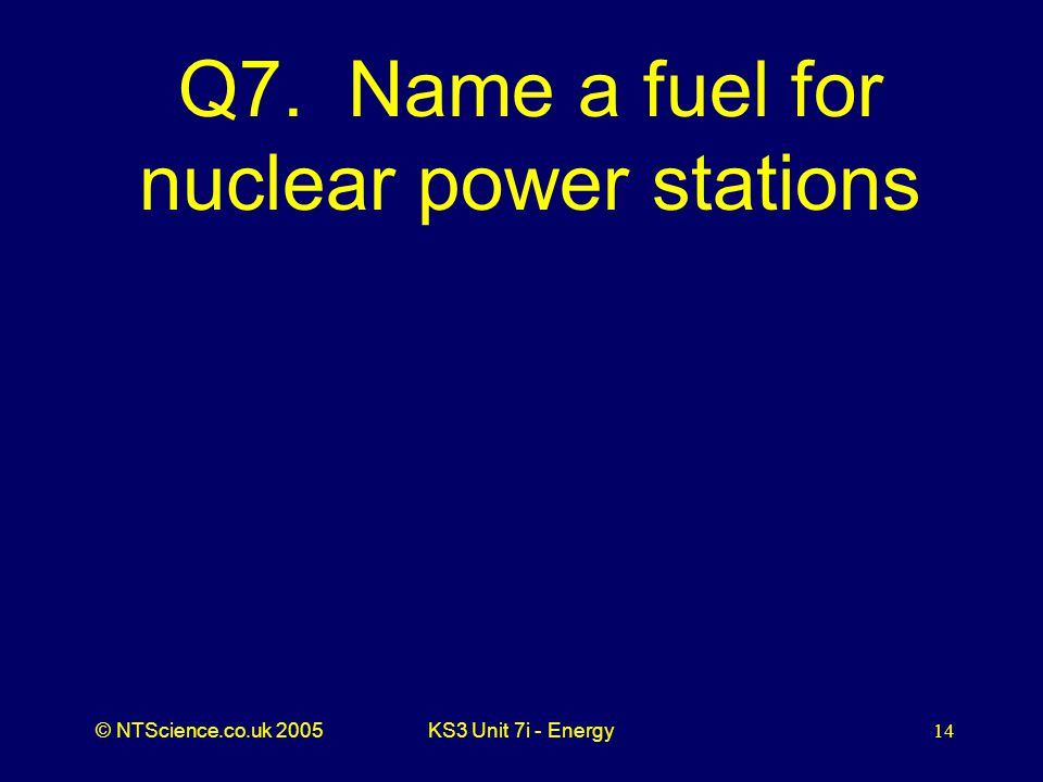 © NTScience.co.uk 2005KS3 Unit 7i - Energy14 Q7. Name a fuel for nuclear power stations
