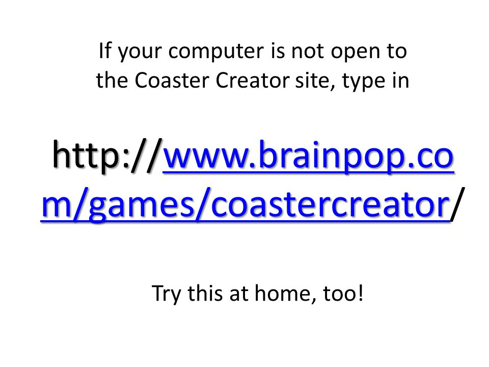 http://www.brainpop.co m/games/coastercreator http://www.brainpop.co m/games/coastercreator/www.brainpop.co m/games/coastercreatorwww.brainpop.co m/games/coastercreator If your computer is not open to the Coaster Creator site, type in Try this at home, too!