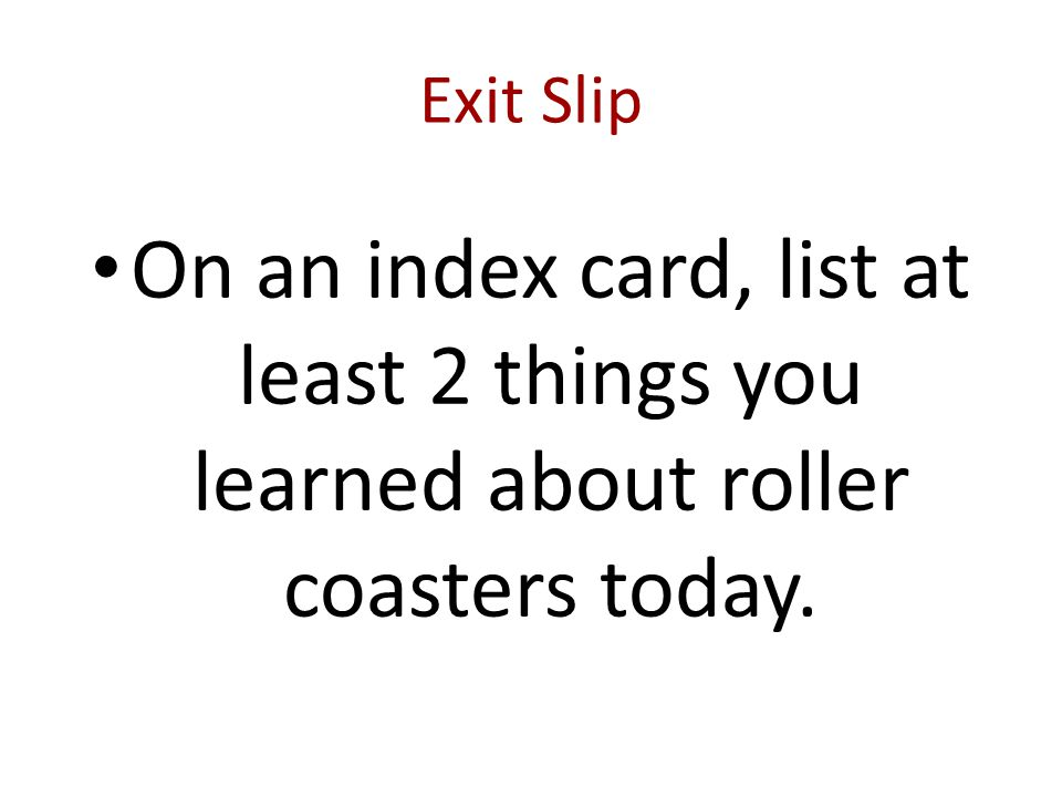 Exit Slip On an index card, list at least 2 things you learned about roller coasters today.