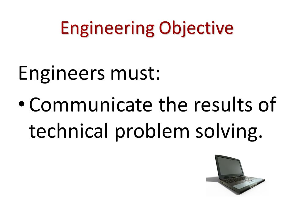 Engineering Objective Engineers must: Communicate the results of technical problem solving.
