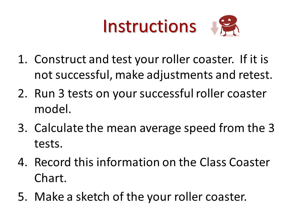 Instructions 1.Construct and test your roller coaster.
