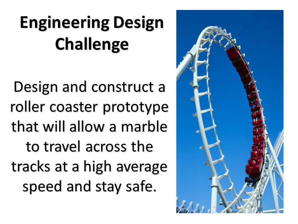 Design and construct a roller coaster prototype that will allow a marble to travel across the tracks at a high average speed and stay safe.