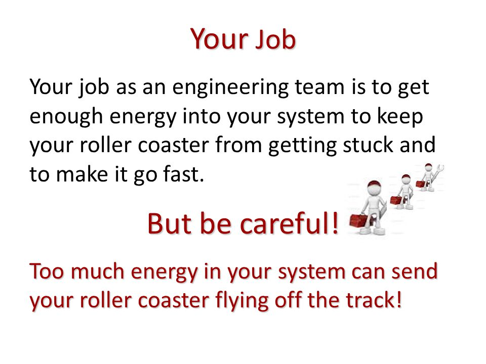 Your Job Your job as an engineering team is to get enough energy into your system to keep your roller coaster from getting stuck and to make it go fast.