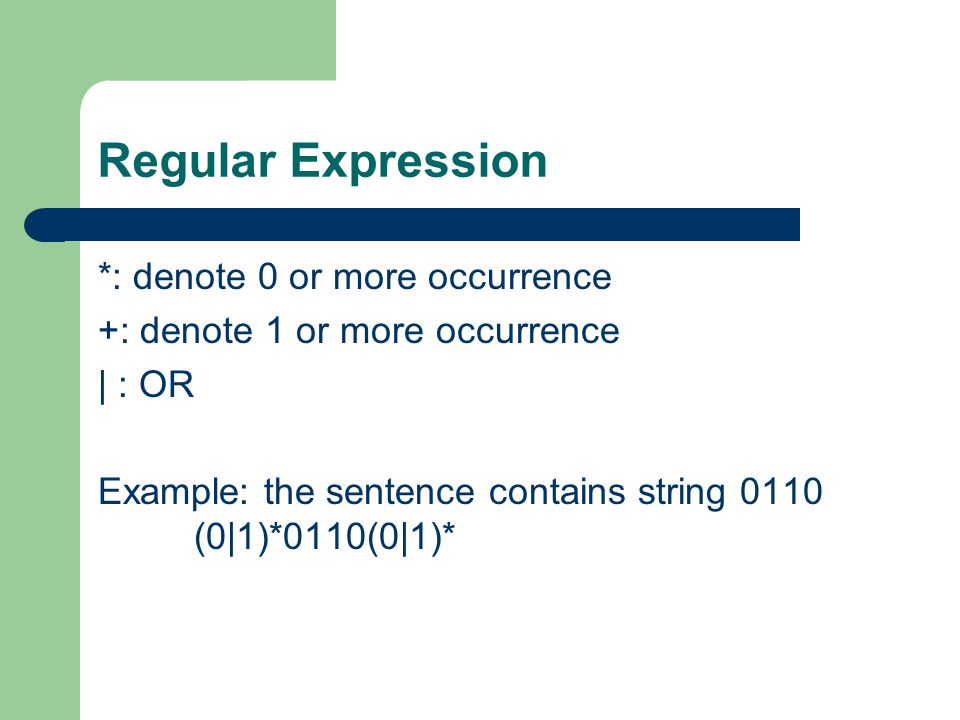 Regular Expression *: denote 0 or more occurrence +: denote 1 or more occurrence | : OR Example: the sentence contains string 0110 (0|1)*0110(0|1)*
