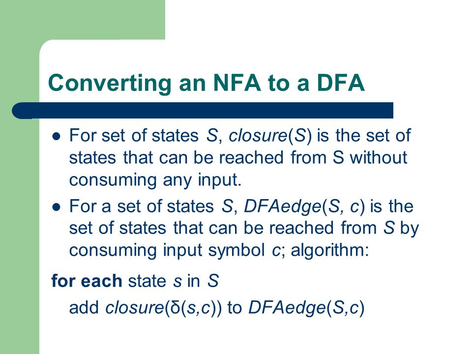 Converting an NFA to a DFA For set of states S, closure(S) is the set of states that can be reached from S without consuming any input.