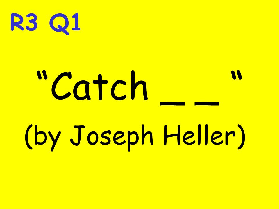 R3 Q1 Catch _ _ (by Joseph Heller)