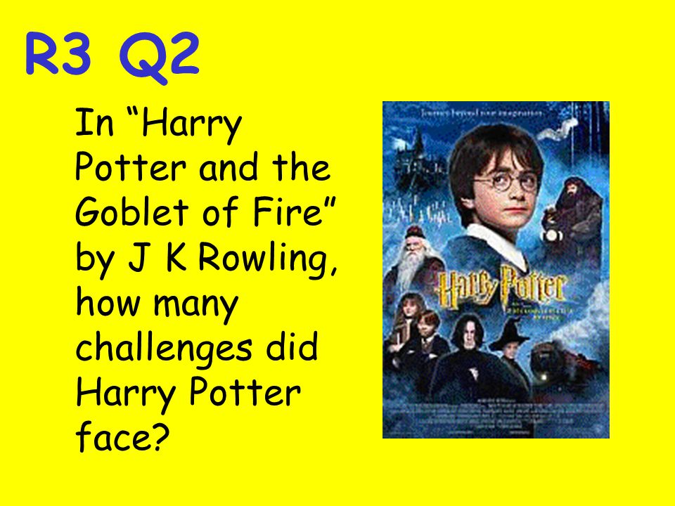 R3 Q2 In Harry Potter and the Goblet of Fire by J K Rowling, how many challenges did Harry Potter face