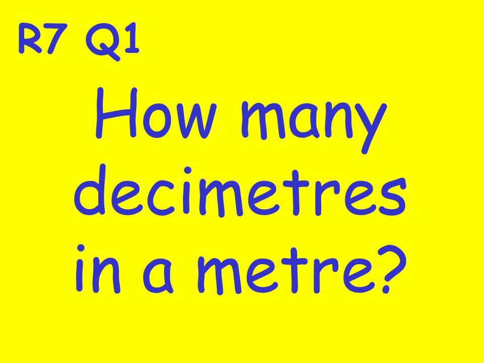 R7 Q1 How many decimetres in a metre