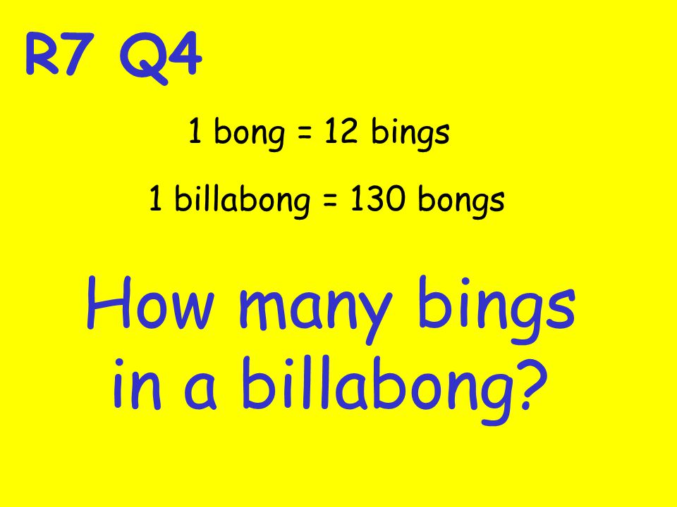 R7 Q4 How many bings in a billabong 1 bong = 12 bings 1 billabong = 130 bongs