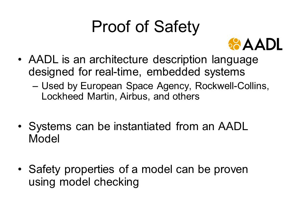 Proof of Safety AADL is an architecture description language designed for real-time, embedded systems –Used by European Space Agency, Rockwell-Collins, Lockheed Martin, Airbus, and others Systems can be instantiated from an AADL Model Safety properties of a model can be proven using model checking