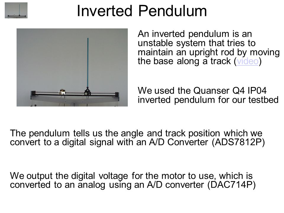 Inverted Pendulum An inverted pendulum is an unstable system that tries to maintain an upright rod by moving the base along a track (video)‏video We used the Quanser Q4 IP04 inverted pendulum for our testbed The pendulum tells us the angle and track position which we convert to a digital signal with an A/D Converter (ADS7812P)‏ We output the digital voltage for the motor to use, which is converted to an analog using an A/D converter (DAC714P)‏