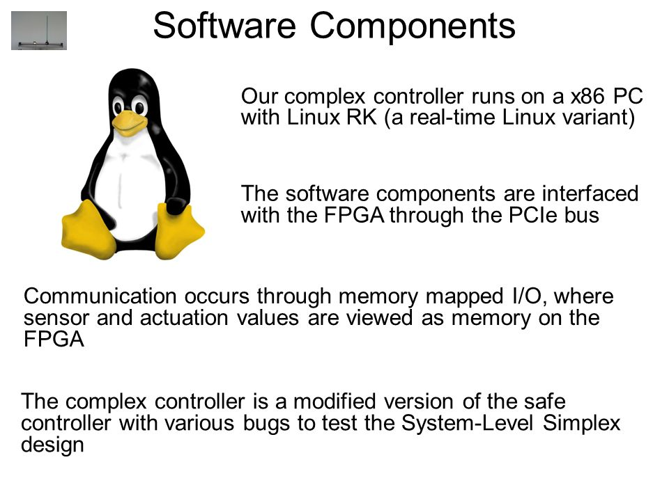Software Components Our complex controller runs on a x86 PC with Linux RK (a real-time Linux variant)‏ The software components are interfaced with the FPGA through the PCIe bus Communication occurs through memory mapped I/O, where sensor and actuation values are viewed as memory on the FPGA The complex controller is a modified version of the safe controller with various bugs to test the System-Level Simplex design