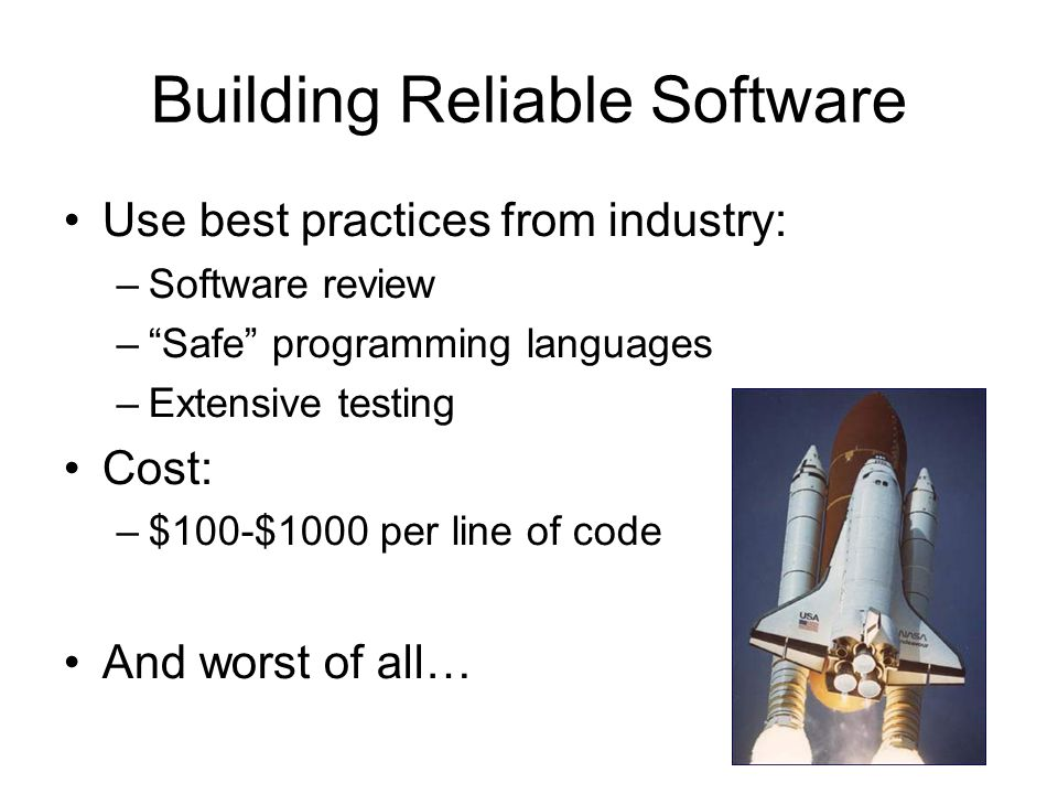 Building Reliable Software Use best practices from industry: –Software review – Safe programming languages –Extensive testing Cost: –$100-$1000 per line of code And worst of all…