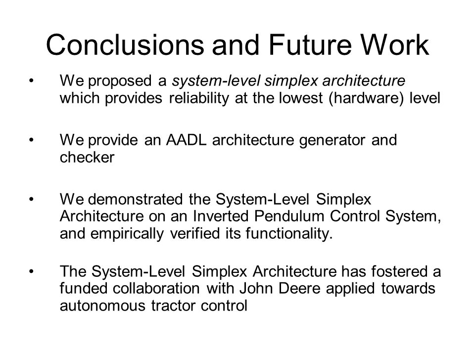 Conclusions and Future Work We proposed a system-level simplex architecture which provides reliability at the lowest (hardware) level We provide an AADL architecture generator and checker We demonstrated the System-Level Simplex Architecture on an Inverted Pendulum Control System, and empirically verified its functionality.