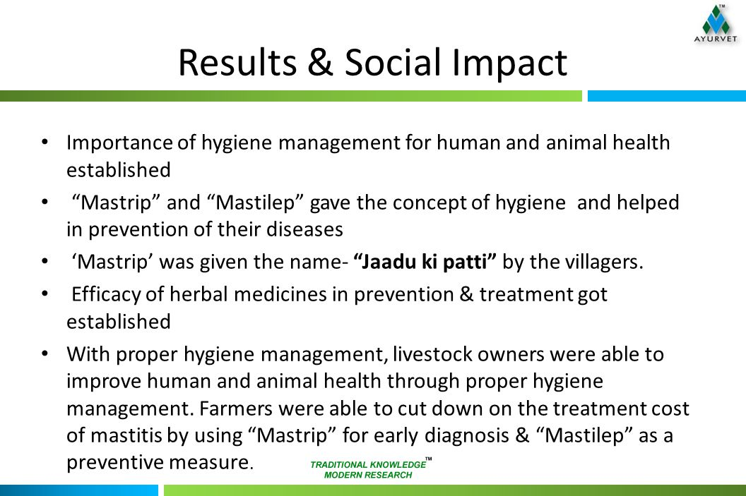 Results & Social Impact Importance of hygiene management for human and animal health established Mastrip and Mastilep gave the concept of hygiene and helped in prevention of their diseases 'Mastrip' was given the name- Jaadu ki patti by the villagers.