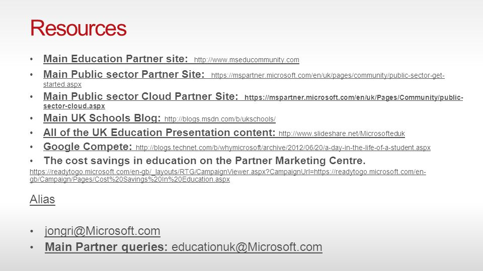 Resources Main Education Partner site: http://www.mseducommunity.com Main Education Partner site: http://www.mseducommunity.com Main Public sector Partner Site: https://mspartner.microsoft.com/en/uk/pages/community/public-sector-get- started.aspx Main Public sector Partner Site: https://mspartner.microsoft.com/en/uk/pages/community/public-sector-get- started.aspx Main Public sector Cloud Partner Site: https://mspartner.microsoft.com/en/uk/Pages/Community/public- sector-cloud.aspx Main Public sector Cloud Partner Site: https://mspartner.microsoft.com/en/uk/Pages/Community/public- sector-cloud.aspx Main UK Schools Blog: http://blogs.msdn.com/b/ukschools/ Main UK Schools Blog: http://blogs.msdn.com/b/ukschools/ All of the UK Education Presentation content: http://www.slideshare.net/Microsofteduk All of the UK Education Presentation content: http://www.slideshare.net/Microsofteduk Google Compete: http://blogs.technet.com/b/whymicrosoft/archive/2012/06/20/a-day-in-the-life-of-a-student.aspx Google Compete: http://blogs.technet.com/b/whymicrosoft/archive/2012/06/20/a-day-in-the-life-of-a-student.aspx The cost savings in education on the Partner Marketing Centre.