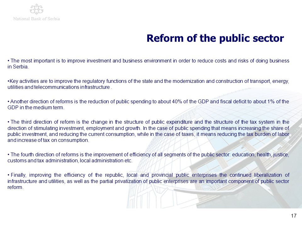 17 Reform of the public sector The most important is to improve investment and business environment in order to reduce costs and risks of doing business in Serbia.