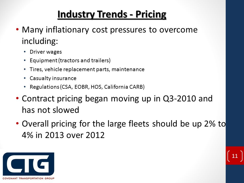 Many inflationary cost pressures to overcome including: Driver wages Equipment (tractors and trailers) Tires, vehicle replacement parts, maintenance Casualty insurance Regulations (CSA, EOBR, HOS, California CARB) Contract pricing began moving up in Q3-2010 and has not slowed Overall pricing for the large fleets should be up 2% to 4% in 2013 over 2012 Industry Trends - Pricing 11