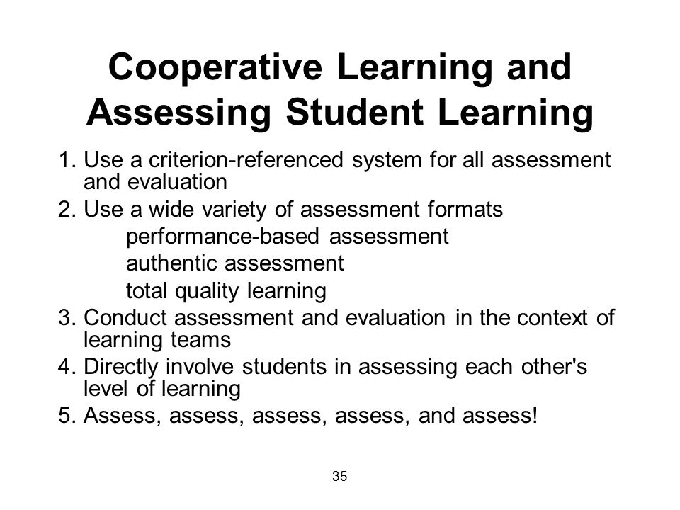 35 Cooperative Learning and Assessing Student Learning 1.Use a criterion-referenced system for all assessment and evaluation 2.Use a wide variety of assessment formats performance-based assessment authentic assessment total quality learning 3.Conduct assessment and evaluation in the context of learning teams 4.Directly involve students in assessing each other s level of learning 5.Assess, assess, assess, assess, and assess!