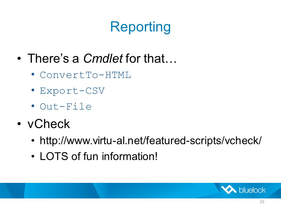 Reporting There's a Cmdlet for that… ConvertTo-HTML Export-CSV Out-File vCheck http://www.virtu-al.net/featured-scripts/vcheck/ LOTS of fun information.