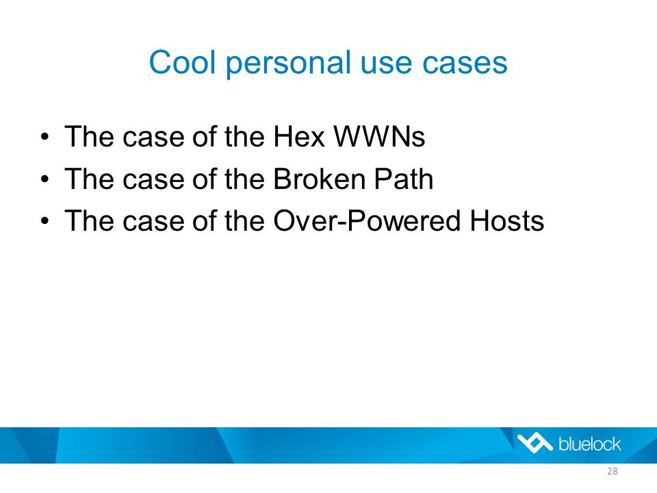 Cool personal use cases The case of the Hex WWNs The case of the Broken Path The case of the Over-Powered Hosts 28