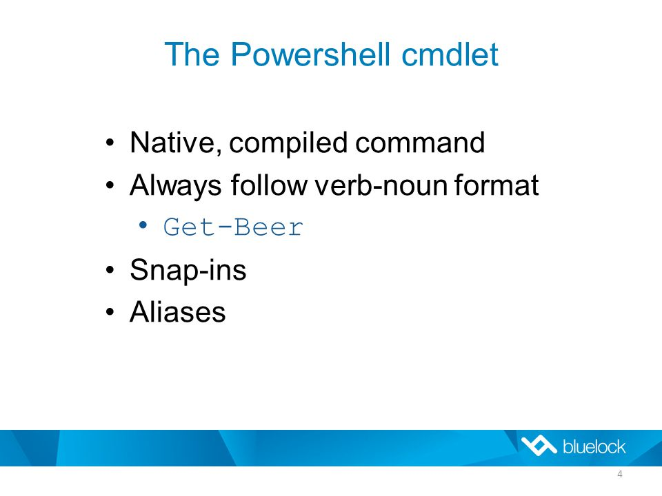 The Powershell cmdlet Native, compiled command Always follow verb-noun format Get-Beer Snap-ins Aliases 4