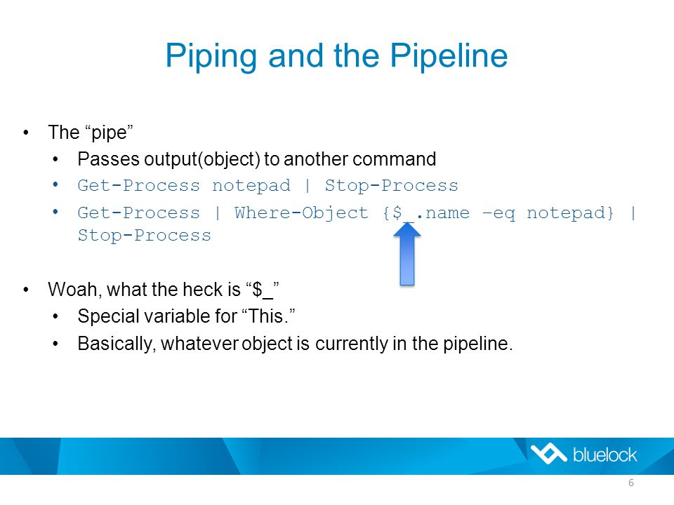 Piping and the Pipeline The pipe Passes output(object) to another command Get-Process notepad | Stop-Process Get-Process | Where-Object {$_.name –eq notepad} | Stop-Process Woah, what the heck is $_ Special variable for This. Basically, whatever object is currently in the pipeline.