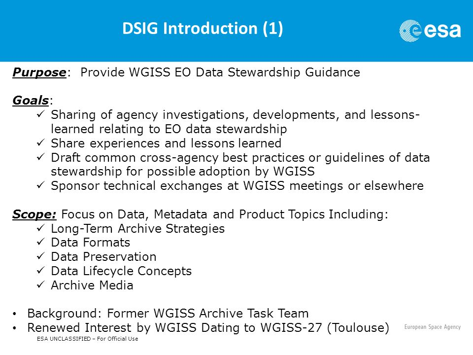 ESA UNCLASSIFIED – For Official Use DSIG Introduction (1) Purpose: Provide WGISS EO Data Stewardship Guidance Goals: Sharing of agency investigations, developments, and lessons- learned relating to EO data stewardship Share experiences and lessons learned Draft common cross-agency best practices or guidelines of data stewardship for possible adoption by WGISS Sponsor technical exchanges at WGISS meetings or elsewhere Scope: Focus on Data, Metadata and Product Topics Including: Long-Term Archive Strategies Data Formats Data Preservation Data Lifecycle Concepts Archive Media Background: Former WGISS Archive Task Team Renewed Interest by WGISS Dating to WGISS-27 (Toulouse)