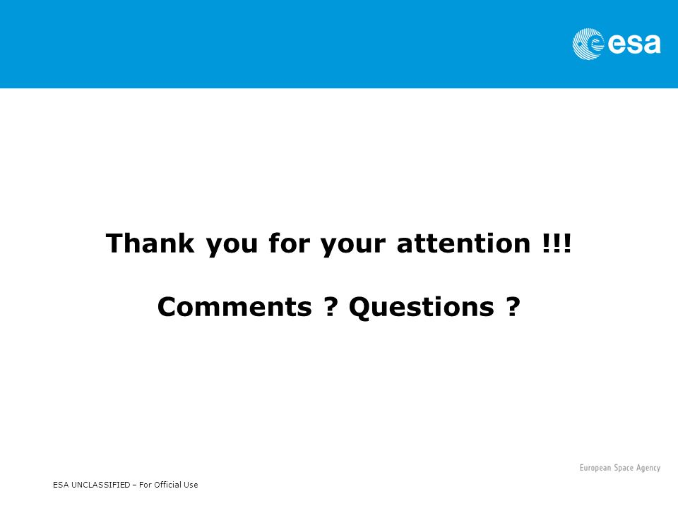 ESA UNCLASSIFIED – For Official Use Thank you for your attention !!! Comments Questions