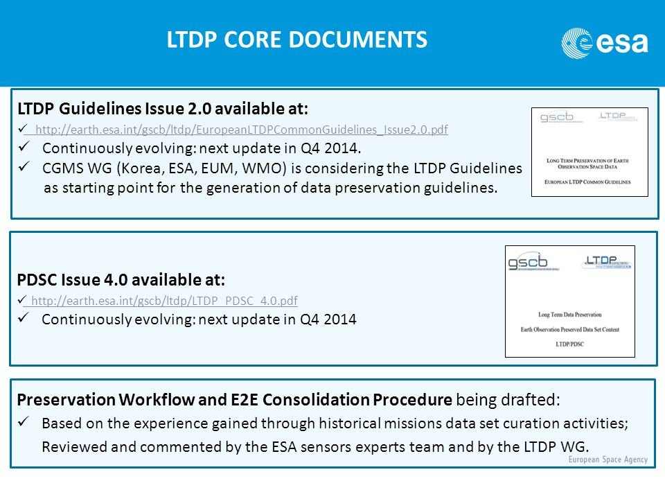 LTDP CORE DOCUMENTS LTDP Guidelines Issue 2.0 available at: http://earth.esa.int/gscb/ltdp/EuropeanLTDPCommonGuidelines_Issue2.0.pdf Continuously evolving: next update in Q4 2014.