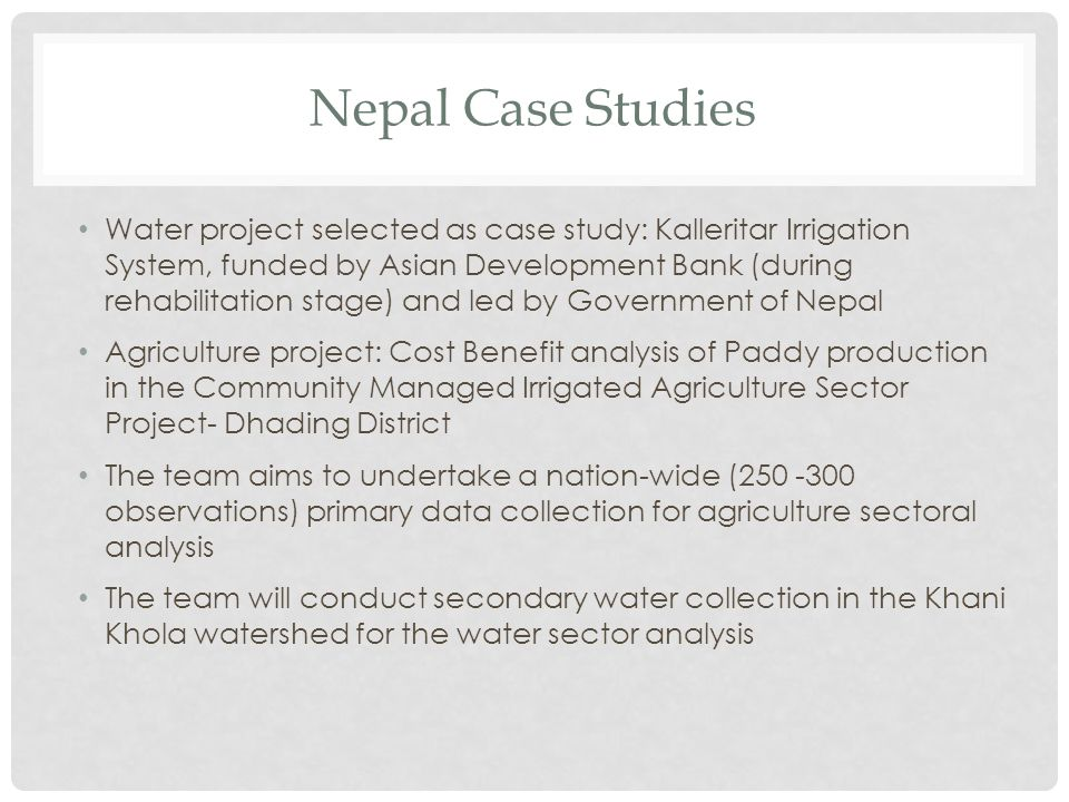 Nepal Case Studies Water project selected as case study: Kalleritar Irrigation System, funded by Asian Development Bank (during rehabilitation stage) and led by Government of Nepal Agriculture project: Cost Benefit analysis of Paddy production in the Community Managed Irrigated Agriculture Sector Project- Dhading District The team aims to undertake a nation-wide (250 -300 observations) primary data collection for agriculture sectoral analysis The team will conduct secondary water collection in the Khani Khola watershed for the water sector analysis