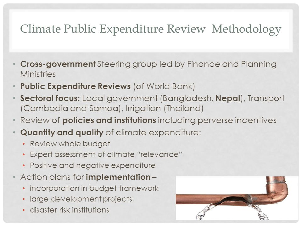 Climate Public Expenditure Review Methodology Cross-government Steering group led by Finance and Planning Ministries Public Expenditure Reviews (of World Bank) Sectoral focus: Local government (Bangladesh, Nepal ), Transport (Cambodia and Samoa), Irrigation (Thailand) Review of policies and institutions including perverse incentives Quantity and quality of climate expenditure: Review whole budget Expert assessment of climate relevance Positive and negative expenditure Action plans for implementation – incorporation in budget framework large development projects, disaster risk institutions