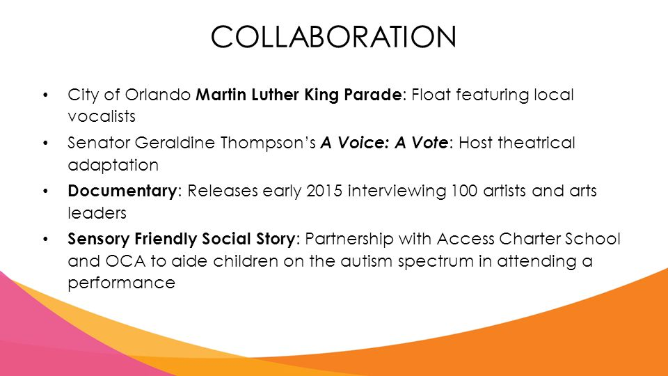 COLLABORATION City of Orlando Martin Luther King Parade : Float featuring local vocalists Senator Geraldine Thompson's A Voice: A Vote : Host theatrical adaptation Documentary : Releases early 2015 interviewing 100 artists and arts leaders Sensory Friendly Social Story : Partnership with Access Charter School and OCA to aide children on the autism spectrum in attending a performance