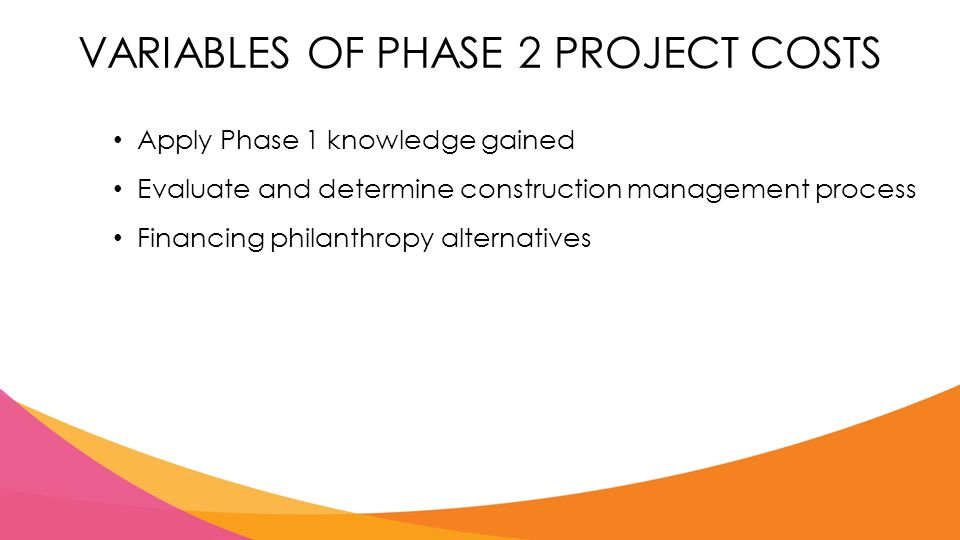 VARIABLES OF PHASE 2 PROJECT COSTS Apply Phase 1 knowledge gained Evaluate and determine construction management process Financing philanthropy alternatives