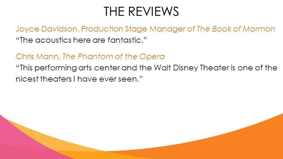 Joyce Davidson, Production Stage Manager of The Book of Mormon The acoustics here are fantastic. Chris Mann, The Phantom of the Opera This performing arts center and the Walt Disney Theater is one of the nicest theaters I have ever seen. THE REVIEWS