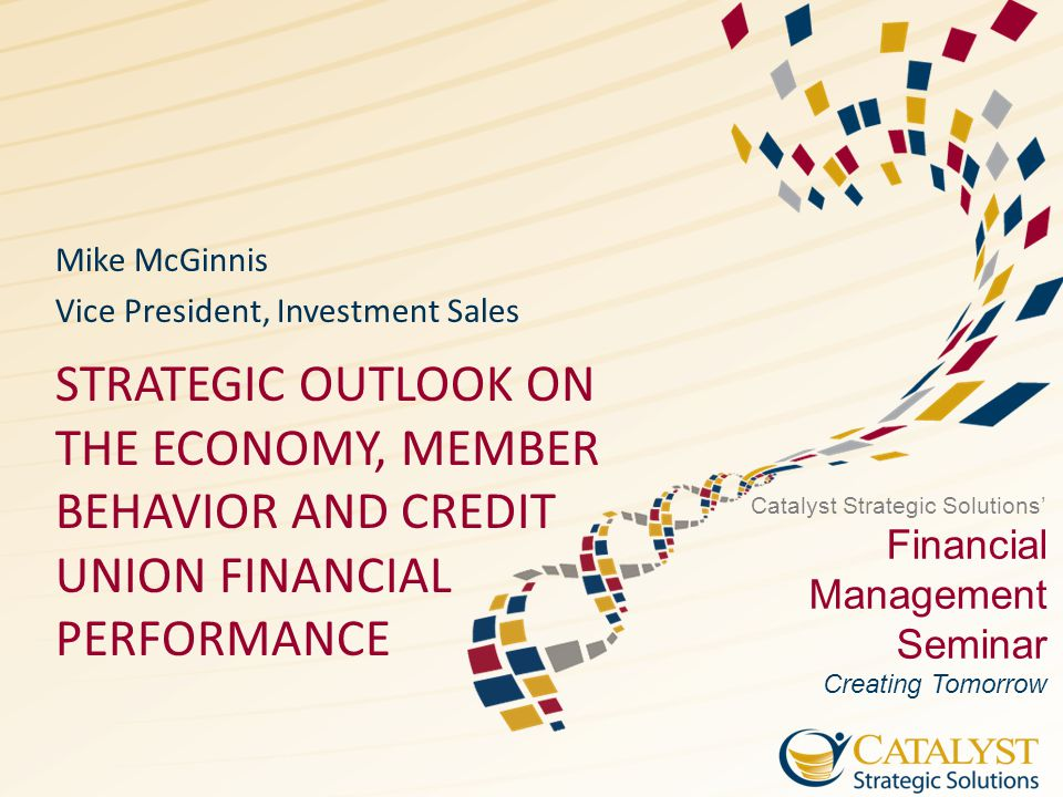 Catalyst Strategic Solutions' Financial Management Seminar Creating Tomorrow STRATEGIC OUTLOOK ON THE ECONOMY, MEMBER BEHAVIOR AND CREDIT UNION FINANCIAL PERFORMANCE Mike McGinnis Vice President, Investment Sales