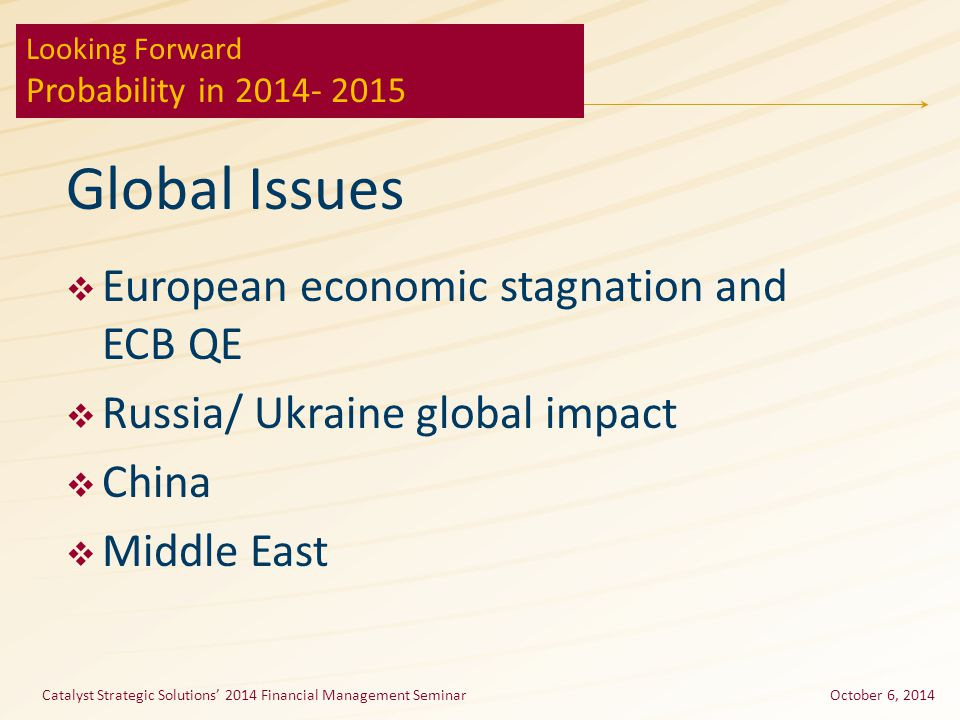 Global Issues  European economic stagnation and ECB QE  Russia/ Ukraine global impact  China  Middle East Catalyst Strategic Solutions' 2014 Financial Management SeminarOctober 6, 2014 Looking Forward Probability in