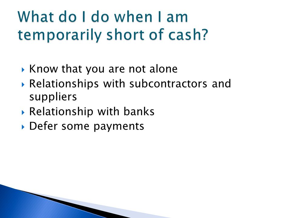  Know that you are not alone  Relationships with subcontractors and suppliers  Relationship with banks  Defer some payments