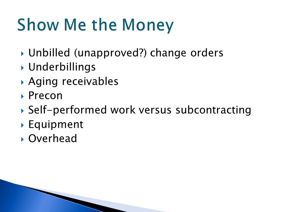  Unbilled (unapproved ) change orders  Underbillings  Aging receivables  Precon  Self-performed work versus subcontracting  Equipment  Overhead